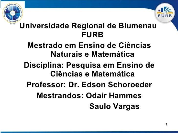 <ul><li>Universidade Regional de Blumenau  FURB </li></ul><ul><li>Mestrado em Ensino de Ciências Naturais e Matemática </l...