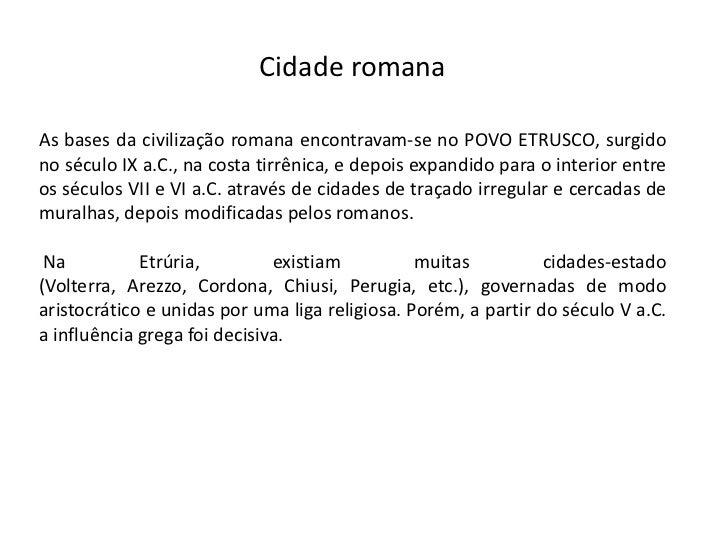 Cidade romanaAs bases da civilização romana encontravam-se no POVO ETRUSCO, surgidono século IX a.C., na costa tirrênica, ...