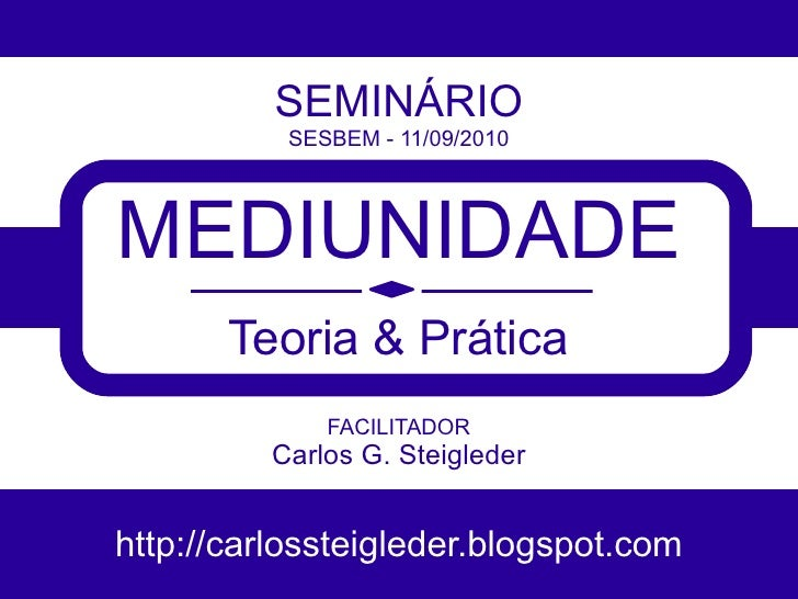 SEMINÁRIO           SESBEM - 11/09/2010     MEDIUNIDADE        Teoria & Prática              FACILITADOR          Carlos G...