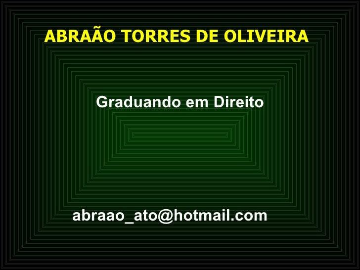 ABRAÃO TORRES DE OLIVEIRA   <ul><li>Graduando em Direito </li></ul>[email_address]
