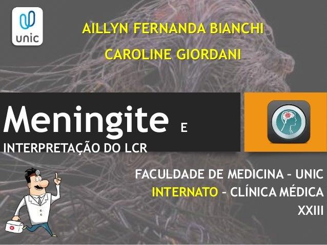 Meningite E INTERPRETAÇÃO DO LCR FACULDADE DE MEDICINA – UNIC INTERNATO – CLÍNICA MÉDICA XXIII AILLYN FERNANDA BIANCHI CAR...