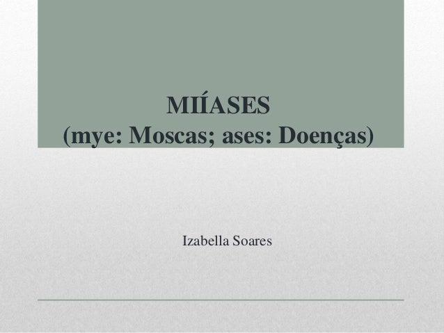 MIÍASES (mye: Moscas; ases: Doenças)  Izabella Soares