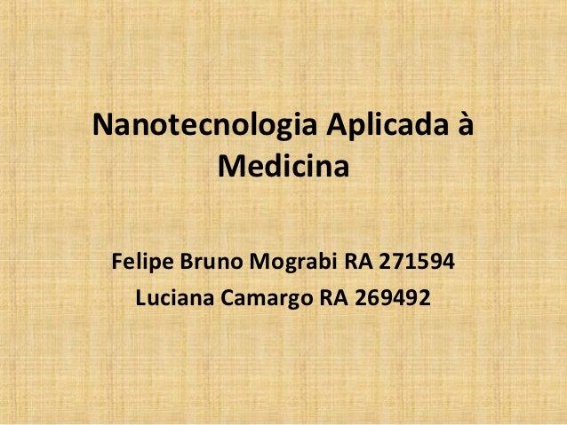Nanotecnologia Aplicada à       Medicina Felipe Bruno Mograbi RA 271594   Luciana Camargo RA 269492