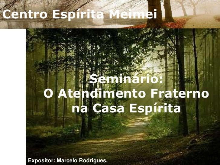 Centro Espírita Meimei<br />Seminário:O Atendimento Fraterno na Casa Espírita<br />Expositor: Marcelo Rodrigues.<br />