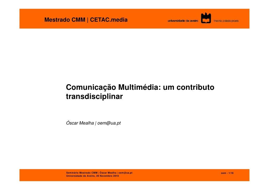 Mestrado CMM | CETAC.media      Comunicação Multimédia: um contributo      transdisciplinar      Óscar Mealha | oem@ua.pt ...