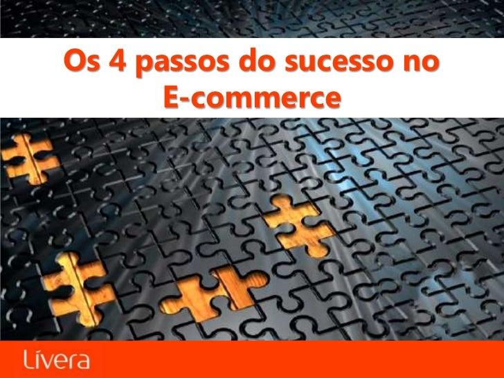 Os 4 passos do sucesso no       E-commerce           Os 4 passos do sucesso no e-commerce