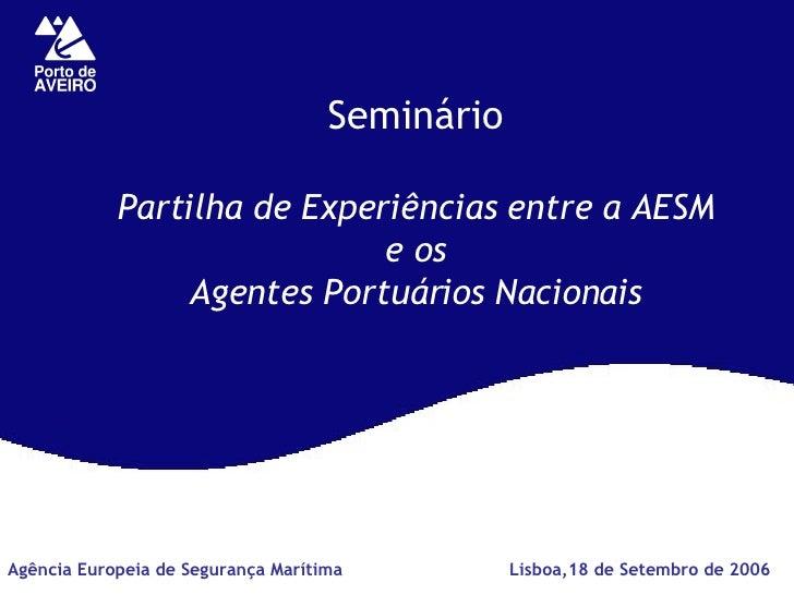 Seminário Partilha de Experiências entre a AESM e os Agentes Portuários Nacionais Lisboa,18 de Setembro de 2006 Agência Eu...