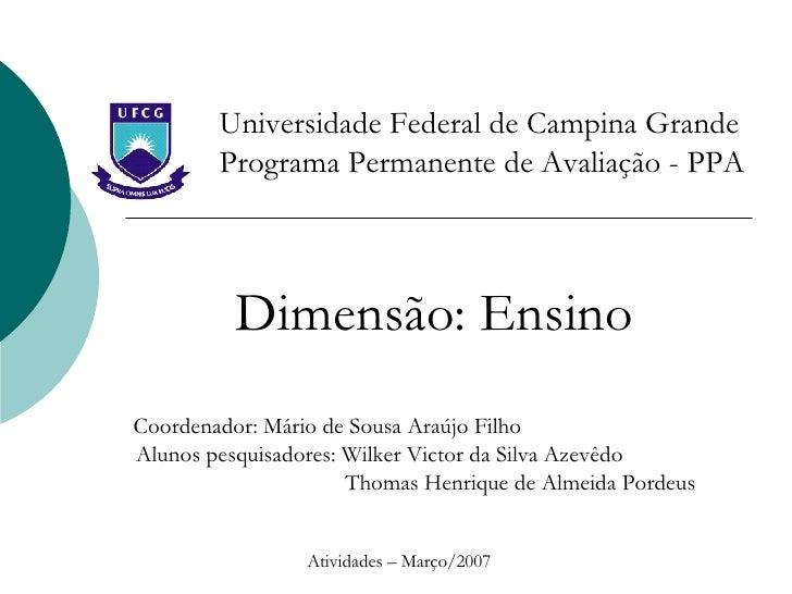 Universidade Federal de Campina Grande Programa Permanente de Avaliação - PPA Dimensão: Ensino Coordenador: Mário de Sousa...