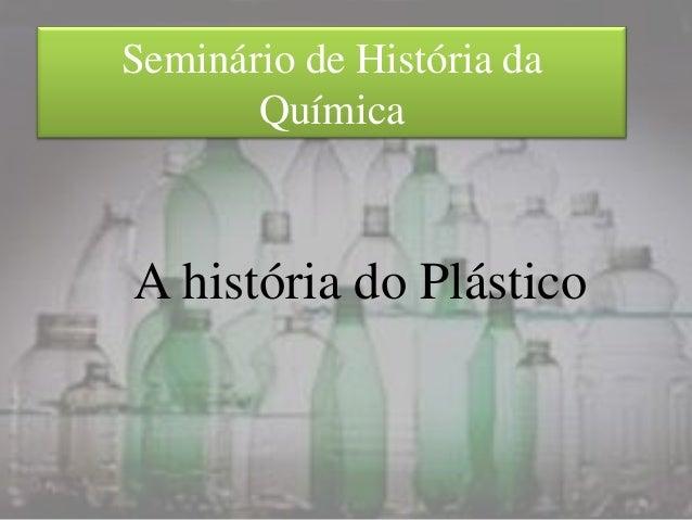 Seminário de História da       QuímicaA história do Plástico