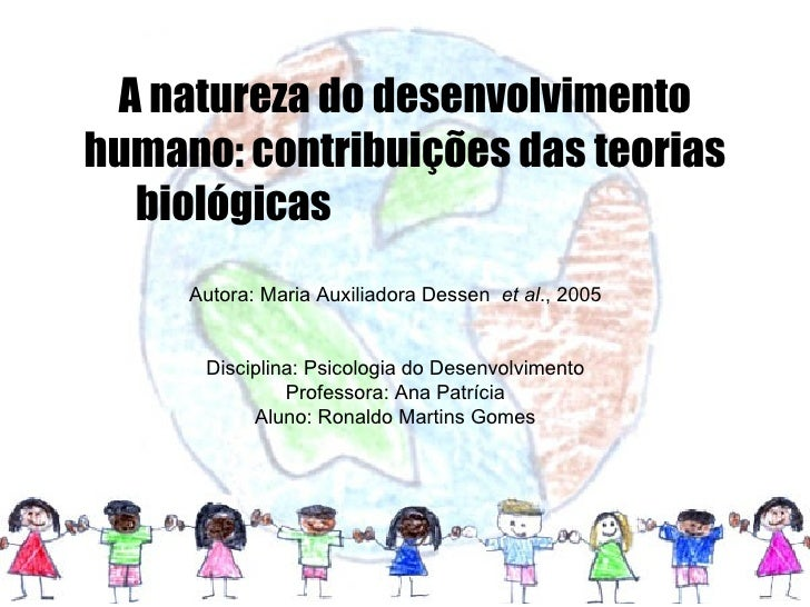 A natureza do desenvolvimento humano: contribuições das teorias biológicas  Autora: Maria Auxiliadora Dessen  et al ., 200...