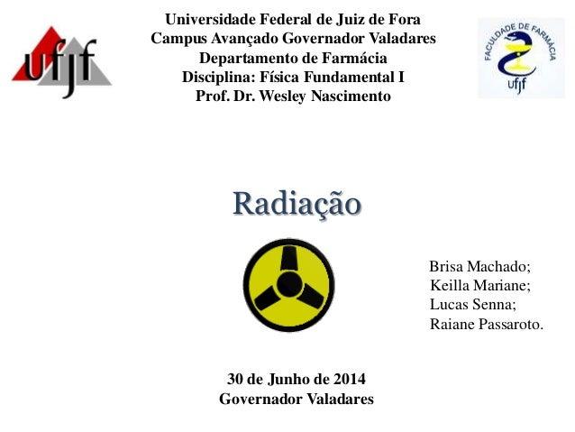 Radiação Universidade Federal de Juiz de Fora Campus Avançado Governador Valadares Departamento de Farmácia Disciplina: Fí...