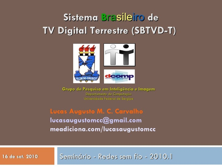 Seminário - Redes sem fio - 2010.1 Sistema  B ra sile iro  de TV Digital Terrestre (SBTVD-T)  Lucas Augusto M. C. Carvalho...