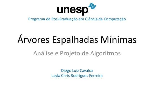 Árvores Espalhadas Mínimas Análise e Projeto de Algoritmos Diego Luiz Cavalca Layla Chris Rodrigues Ferreira Programa de P...