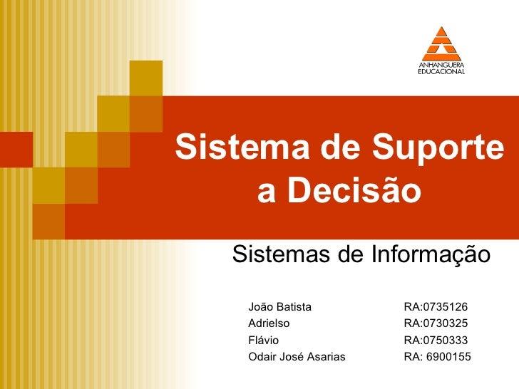 Sistema de Suporte a Decisão Sistemas de Informação João Batista RA:0735126 Adrielso RA:0730325 Flávio RA:0750333 Odair Jo...