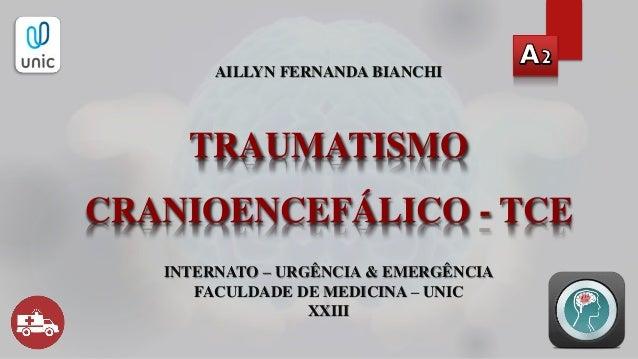 TRAUMATISMO CRANIOENCEFÁLICO - TCE AILLYN FERNANDA BIANCHI INTERNATO – URGÊNCIA & EMERGÊNCIA FACULDADE DE MEDICINA – UNIC ...
