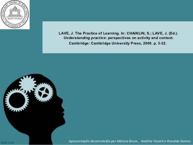 LAVE, J. The Practice of Learning. In: CHAIKLIN, S.; LAVE, J. (Ed.).  Understanding practice: perspectives on activity and...