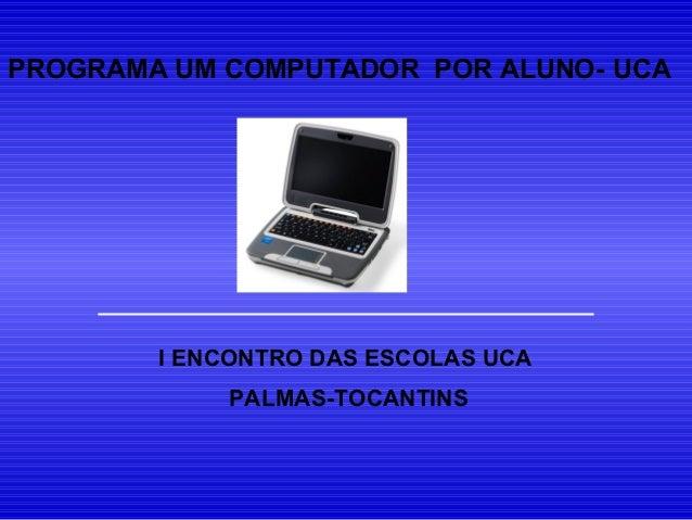 PROGRAMA UM COMPUTADOR POR ALUNO- UCA        I ENCONTRO DAS ESCOLAS UCA            PALMAS-TOCANTINS