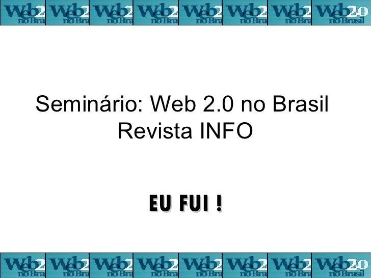 Seminário: Web 2.0 no Brasil  Revista INFO EU FUI !