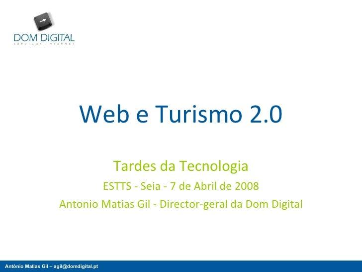 Web e Turismo 2.0 Tardes da Tecnologia ESTTS - Seia - 7 de Abril de 2008 Antonio Matias Gil - Director-geral da Dom Digital