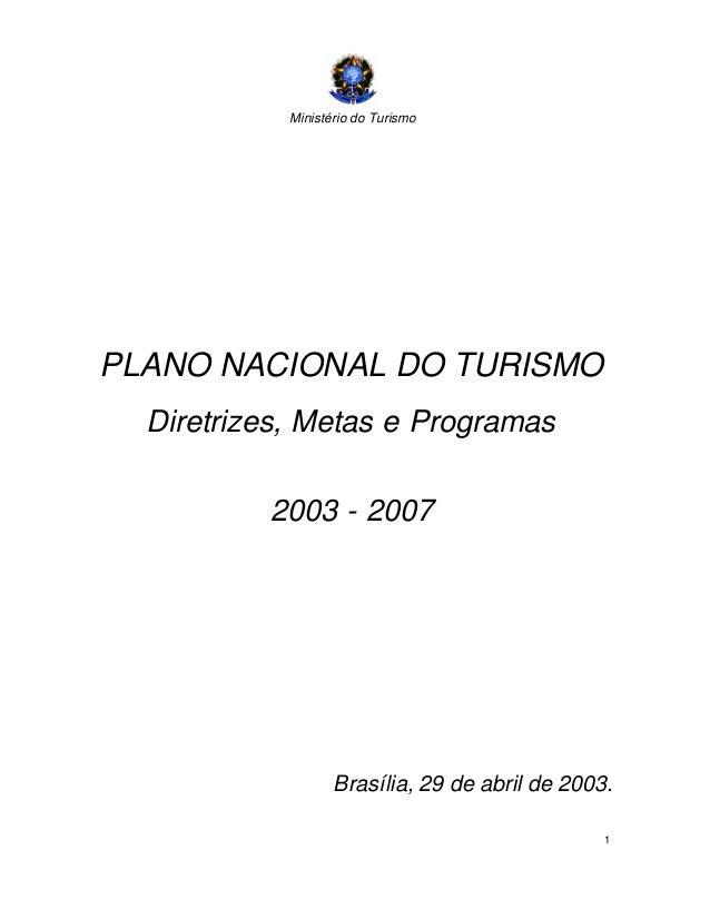 Ministério do Turismo 1 PLANO NACIONAL DO TURISMO Diretrizes, Metas e Programas 2003 - 2007 Brasília, 29 de abril de 2003.