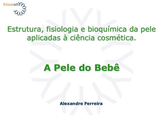 Estrutura, fisiologia e bioquímica da pele aplicadas à ciência cosmética. Alexandre Ferreira A Pele do Bebê