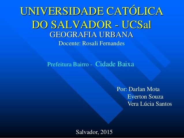 UNIVERSIDADE CATÓLICA DO SALVADOR - UCSal GEOGRAFIA URBANA Docente: Rosali Fernandes Por: Darlan Mota Everton Souza Vera L...