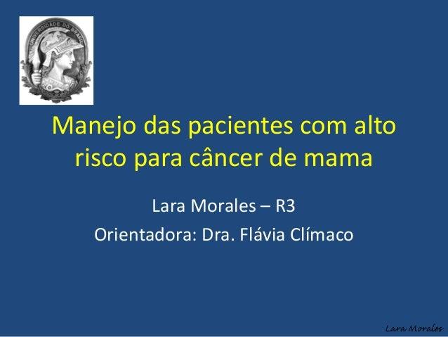 Manejo das pacientes com altorisco para câncer de mamaLara Morales – R3Orientadora: Dra. Flávia ClímacoLara Morales