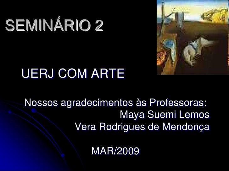 SEMINÁRIO 2 UERJ COM ARTE  Nossos agradecimentos às Professoras:                     Maya Suemi Lemos            Vera Rodr...