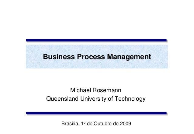 Business Process Management Michael Rosemann Queensland University of Technology Brasília, 1o de Outubro de 2009