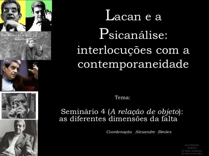 Lacan e a Psicanálise:interlocuções com a contemporaneidade<br />     Tema:<br />Seminário 4 (A relação de objeto): as dif...
