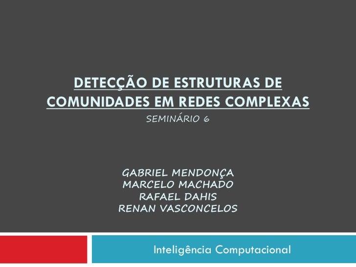 DETECÇÃO DE ESTRUTURAS DECOMUNIDADES EM REDES COMPLEXAS           SEMINÁRIO 6         GABRIEL MENDONÇA         MARCELO MAC...