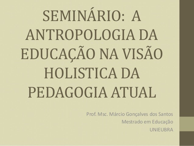 SEMINÁRIO: A ANTROPOLOGIA DA EDUCAÇÃO NA VISÃO HOLISTICA DA PEDAGOGIA ATUAL Prof. Msc. Márcio Gonçalves dos Santos Mestrad...