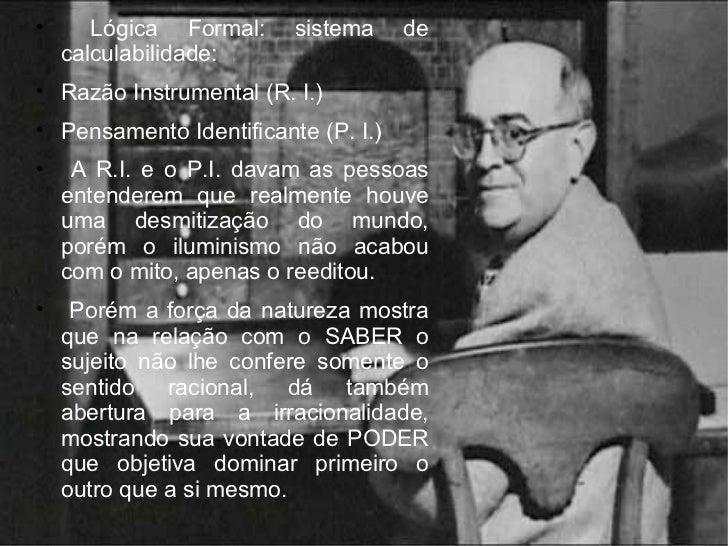 <ul><li>Lógica Formal: sistema de calculabilidade: </li></ul><ul><li>Razão Instrumental (R. I.) </li></ul><ul><li>Pensamen...