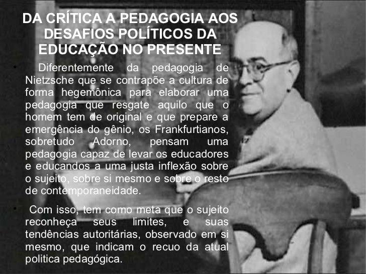DA CRÍTICA A PEDAGOGIA AOS DESAFIOS POLÍTICOS DA EDUCAÇÃO NO PRESENTE <ul><li>Diferentemente da pedagogia de Nietzsche que...