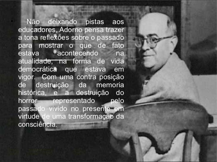 <ul><li>Não deixando pistas aos educadores, Adorno pensa trazer a tona reflexões sobre o passado para mostrar o que de fat...