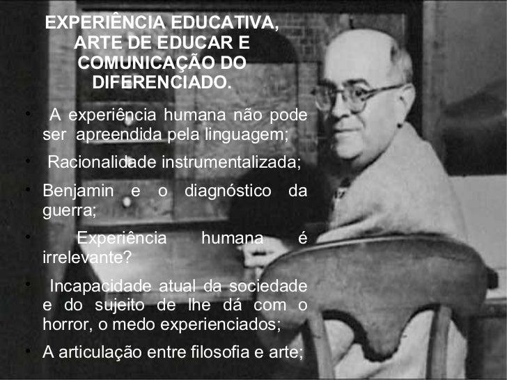 EXPERIÊNCIA EDUCATIVA, ARTE DE EDUCAR E COMUNICAÇÃO DO DIFERENCIADO. <ul><li>A experiência humana não pode ser  apreendida...
