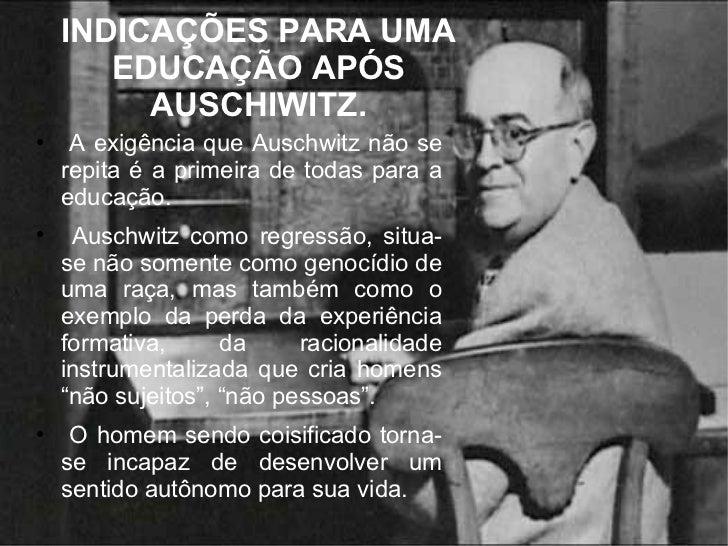 INDICAÇÕES PARA UMA EDUCAÇÃO APÓS AUSCHIWITZ. <ul><li>A exigência que Auschwitz não se repita é a primeira de todas para a...