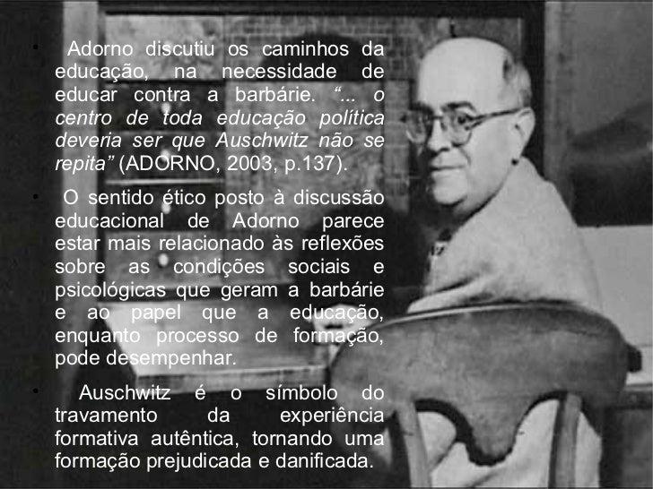 """<ul><li>Adorno discutiu os caminhos da educação, na necessidade de educar contra a barbárie.  """"... o centro de toda educaç..."""