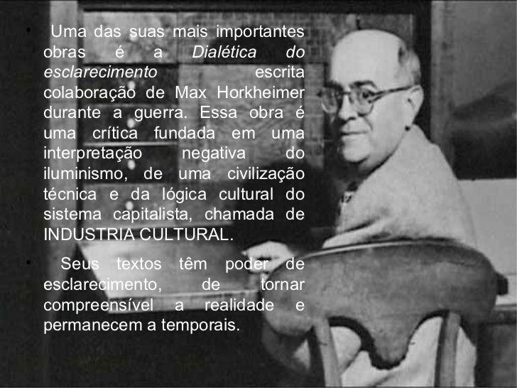 <ul><li>Uma das suas mais importantes obras é a  Dialética do esclarecimento  escrita colaboração de Max Horkheimer durant...