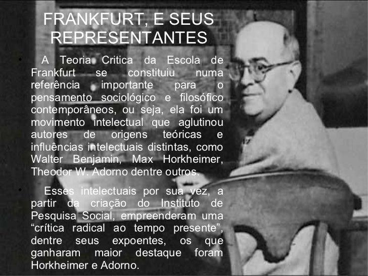 FRANKFURT, E SEUS REPRESENTANTES <ul><li>A Teoria Critica da Escola de Frankfurt se constituiu numa referência importante ...
