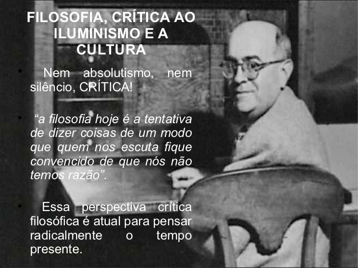 """FILOSOFIA, CRÍTICA AO ILUMINISMO E A CULTURA <ul><li>Nem absolutismo, nem silêncio, CRÍTICA! </li></ul><ul><li>"""" a filosof..."""