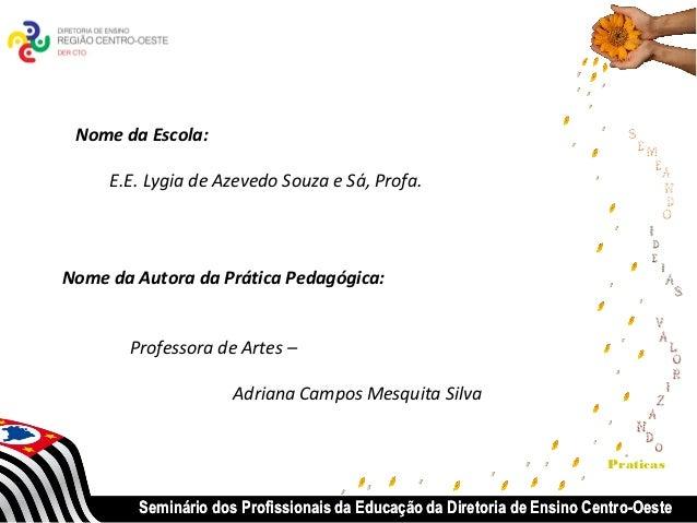 Nome da Escola:       E.E. Lygia de Azevedo Souza e Sá, Profa.Nome da Autora da Prática Pedagógica:          Professora de...