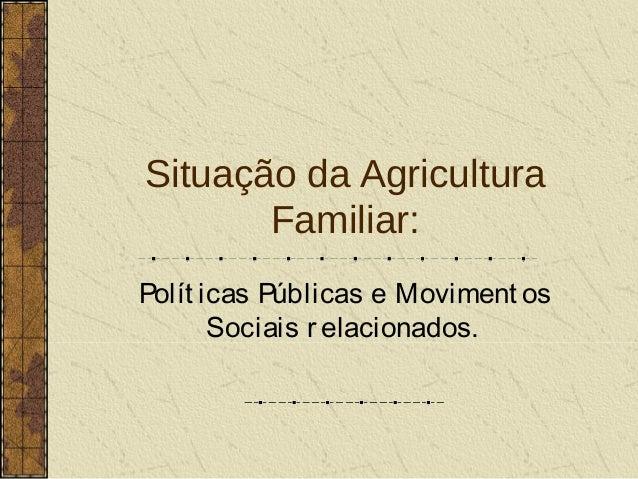 Situação da Agricultura       Familiar:Polít icas Públicas e Moviment os       Sociais r elacionados.