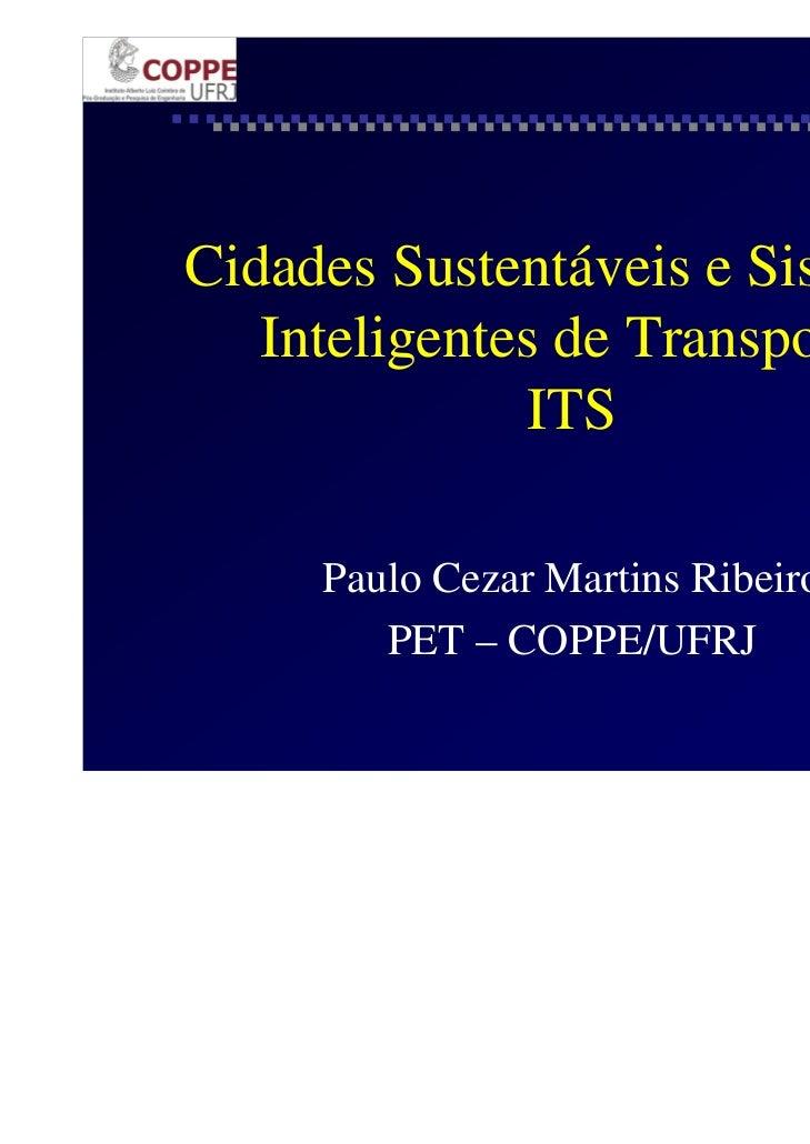 Cidades Sustentáveis e Sistemas   Inteligentes de Transporte              ITS     Paulo Cezar Martins Ribeiro        PET –...