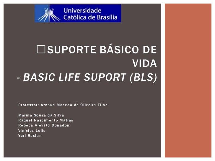 SUPORTE BÁSICO DE                     VIDA- BASIC LIFE SUPORT (BLS)Professor: Arnaud Macedo de Oliveira FilhoMarina Sousa...
