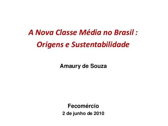 A Nova Classe Média no Brasil : Origens e Sustentabilidade Amaury de Souza Fecomércio 2 de junho de 2010