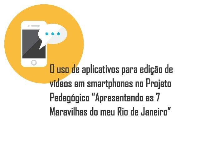 """O uso de aplicativos para edição de vídeos em smartphones no Projeto Pedagógico """"Apresentando as 7 Maravilhas do meu Rio d..."""
