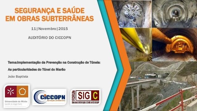 SEGURANÇA E SAÚDE EM OBRAS SUBTERRÂNEAS 11|Novembro|2015 AUDITÓRIO DO CICCOPN Tema:Implementação da Prevenção na Construçã...