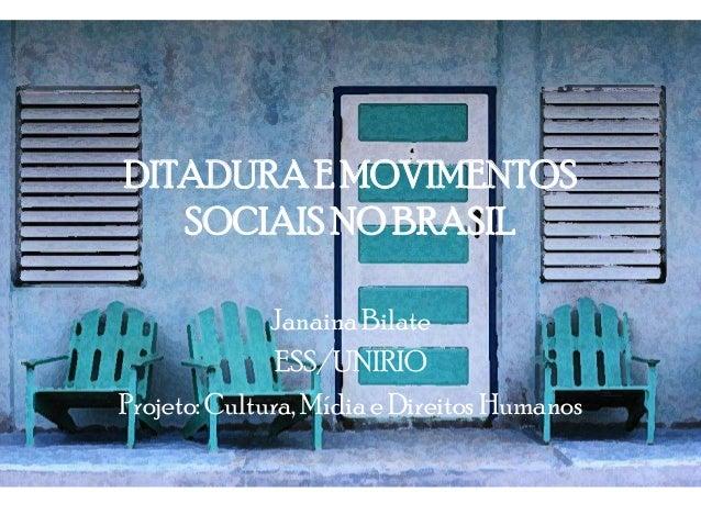 DITADURAE MOVIMENTOS SOCIAISNO BRASIL Janaina Bilate ESS/UNIRIO Projeto: Cultura, Mídia e Direitos Humanos