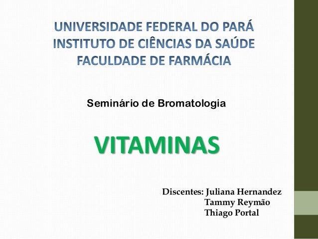 Seminário de Bromatologia VITAMINAS Discentes: Juliana Hernandez Tammy Reymão Thiago Portal